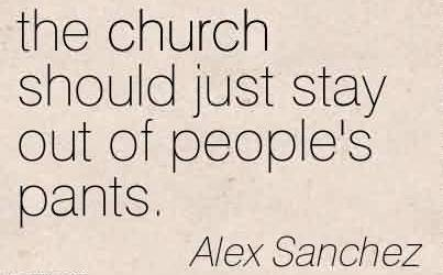 Best Church Quote by Alex Sanchez~the church should just stay out of people's pants.