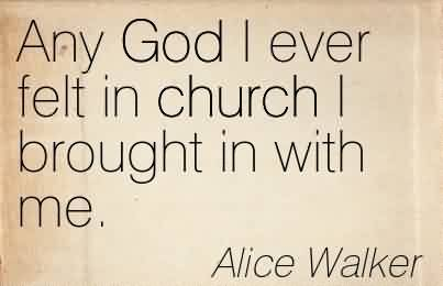 Best  Church Quote By Alice Walker~Any God I ever felt in church I brought in with me.