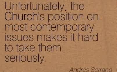Best Church Quote By Andres Serrano~Unfortunately, the Church's position on most contemporary issues makes it hard to take them seriously.