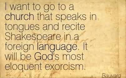 Best Church Quote By Bauvard ~ I want to go to a church that speaks in tongues and recite Shakespeare in a foreign language. It will be God's most eloquent exorcism.