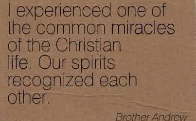 Best  Church Quote by Brother Andrew~I experienced one of the common miracles of the Christian life. Our spirits recognized each other.