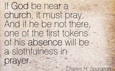 Best  Church Quote By Charles H. Spurgeon~If God be near a church, it must pray. And if he be not there, one of the first tokens of his absence will be a slothfulness in prayer.