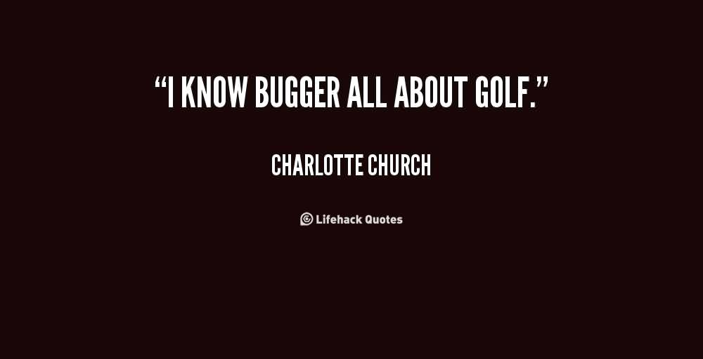 Best Church Quote by Charlotte Church~ I know Bugger all about Golf.