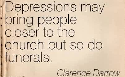 Best Church Quote By Clarence Darrow~Depressions may bring people closer to the church but so do funerals.
