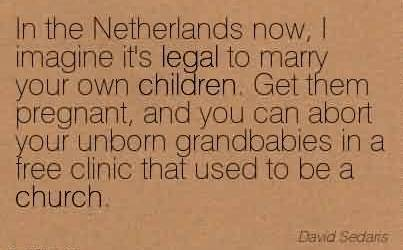 Best  Church Quote By David Sedaris~In the Netherlands now, I imagine it's legal to marry your own children