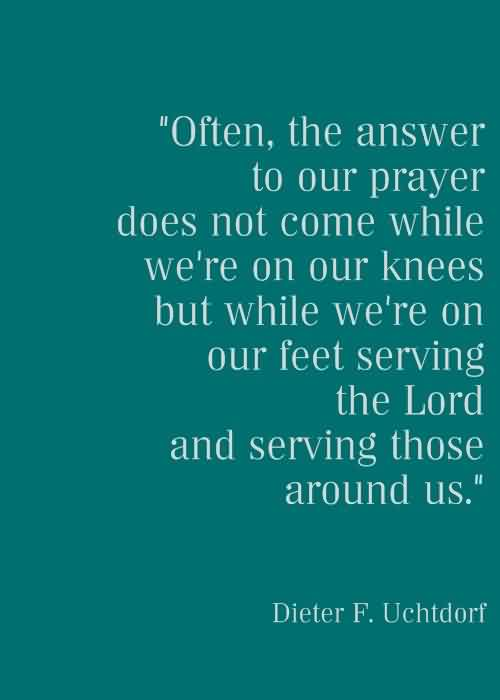 Best  Church Quote By Dieter F. Uchtdorf~ Often the answer to our prayer does not come while we're on our knees but while we're on our feet serving..