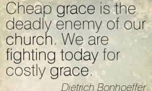 Best  Church Quote By Dietrich Bonhoeffer~ Cheap grace is the deadly enemy of our Church.