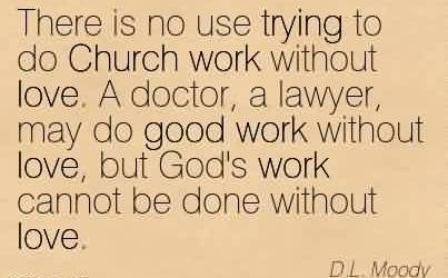 Best Church Quote By D.L. Moody~There is no use trying to do Church work without love. A doctor, a lawyer, may do good work without love, but God's work cannot be done without love.