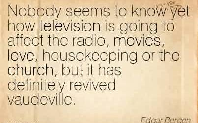 Best Church Quote By Edgar Bergen~Nobody seems to know yet how television is going to affect the radio, movies, love, housekeeping or the church, but it has definitely revived vaudeville.