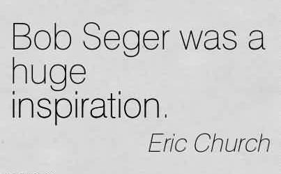 Best  Church Quote By Eric Church~ Bob Seger was a huge inspiration