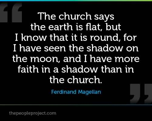 Best Church Quote by Ferdinand Magellan~ The Church says the earth is flat, but I know that it is round, for I have seen the shadow on the moon, and i have more …