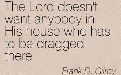 Best Church Quote By Frank D. Gilory~The Lord doesn't want anybody in His house who has to be dragged there.