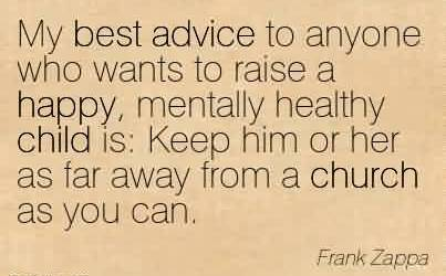 Best Church Quote By Frank Zappa~My best advice to anyone who wants to raise a happy, mentally healthy child is Keep him or her as far away from a church as you can.
