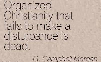 Best Church Quote By G.Campball Morgan~Organized Christianity that fails to make a disturbance is dead.