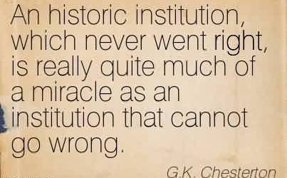 Best Church Quote By G.K Chesterton~An historic institution, which never went right, is really quite much of a miracle as an institution that cannot go wrong.