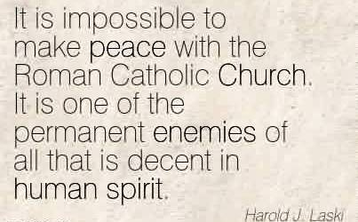 Best Church Quote By Harold J.Laski~It is impossible to make peace with the Roman Catholic Church. It is one of the permanent enemies of all that is decent in human spirit.
