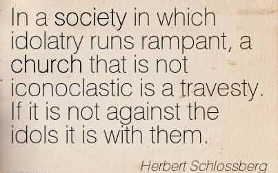 Best Church Quote By Herbert Schlossberg ~ In a society in which idolatry runs rampant, a church that is not iconoclastic is a travesty. If it is not against the idols it is with them.