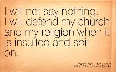 Best Church Quote By James Joyce~I will not say nothing. I will defend my church and my religion when it is insulted and spit on.