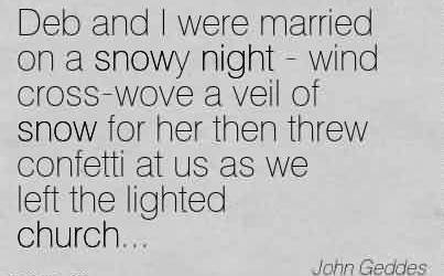 Best Church Quote by John Geddes~Deb and I were married on a snowy night - wind cross-wove a veil of snow for her then threw confetti at us as we left the lighted church…