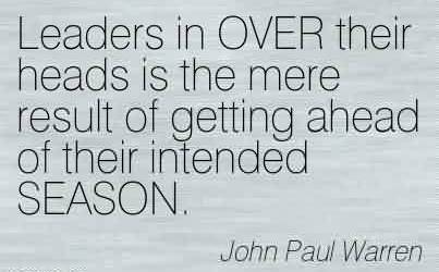 Best Church Quote By John Paul Warren~ Leaders in OVER their heads is the mere result of getting ahead of their intended SEASON.