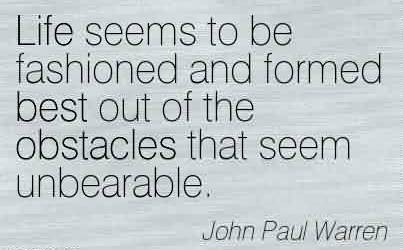 Best Church Quote By John Paul Warren ~Life seems to be fashioned and formed best out of the obstacles that seem unbearable.
