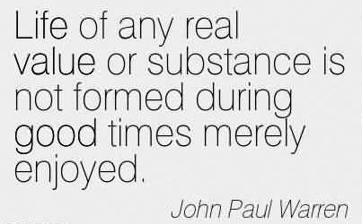 Best Church Quote By John Paul Warren~Life of any real value or substance is not formed during good times merely enjoyed.