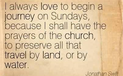 Best Church Quote  By Jonathan Switt~ I always love to begin a journey on Sundays, because I shall have the prayers of the church, to preserve all that travel by land, or by water.