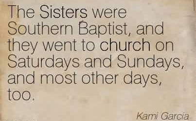 Best Church Quote By Kami Garcia~The Sisters were Southern Baptist, and they went to church on Saturdays and Sundays, and most other days, too.