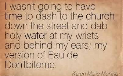 Best Church Quote by Karen Marie Moning~I wasn't going to have time to dash to the church down the street and dab holy water at my wrists and behind my ears my version of Eau de Don'tbiteme.