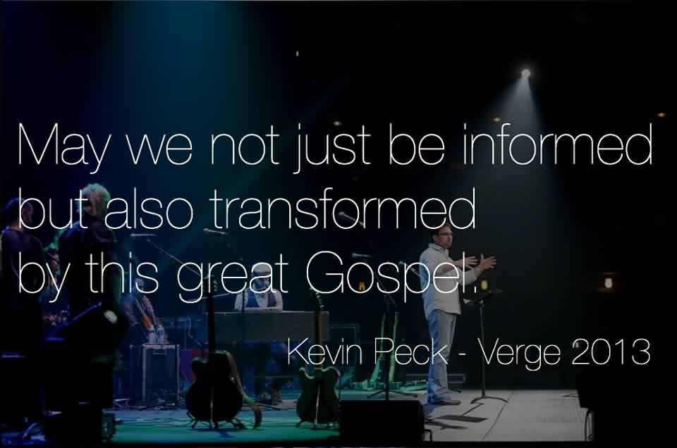 Best Church Quote By Kevin Peck~ May we not just be informaed but also transformed by this great Gospel.