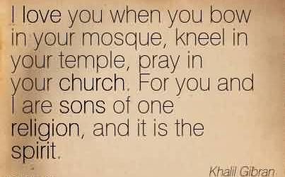 Best Church Quote By Khalil Gibran~I love you when you bow in your mosque, kneel in your temple, pray in your church. For you and I are sons of one religion, and it is the spirit.