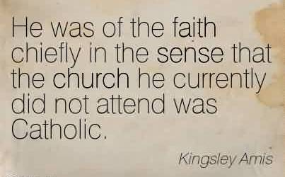 Best Church Quote By Kingsley Amis~He was of the faith chiefly in the sense that the church he currently did not attend was Catholic.