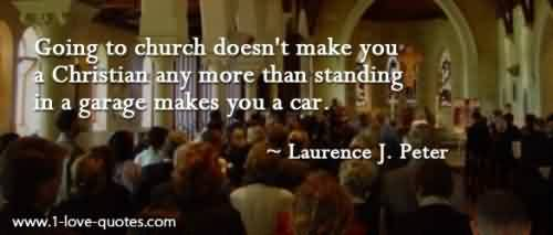 Best Church Quote By Laurence J.Peter ~ Going to Church doesn't make you a christian any more than standing in a garage makes you a car.