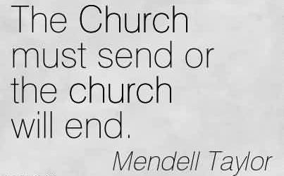 Best Church Quote By Mendell Taylor~The Church must send or the church will end.