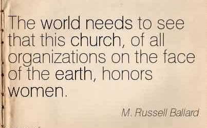 Best Church Quote By Mussell Ballard~The world needs to see that this church, of all organizations on the face of the earth, honors women.