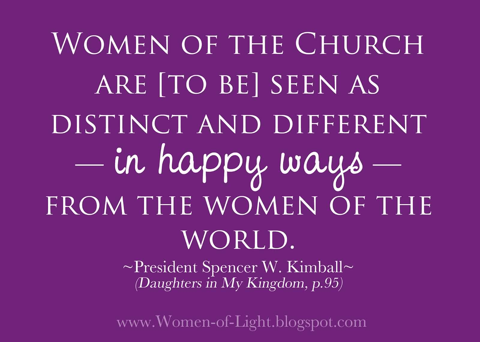 Best  Church Quote By Persident Spencer W. Kimball~ Woman of the church are seen as distinct and diffrent