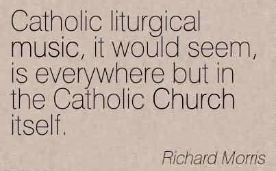 Best  Church Quote By Richard Morris ~Catholic liturgical music, it would seem, is everywhere but in the Catholic Church itself.