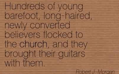 Best  Church Quote By Robert J. Morgan~Hundreds of young barefoot, long-haired, newly converted believers flocked to the church, and they brought their guitars with them.