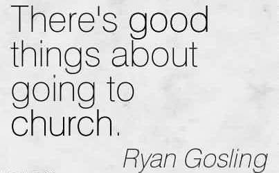 Best  Church Quote By Ryan Gosling~There's good things about going to church.