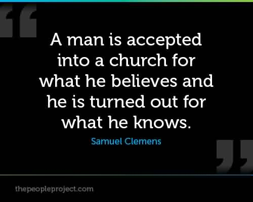 Best Church Quote By Samuel Clemens~ A man is accepted into a Church for what he believes and he is turned out for what he knows.