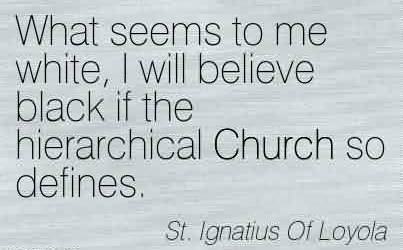 Best Church Quote By St. Lgnatius Of Loyole~What seems to me white, I will believe black if the hierarchical Church so defines.
