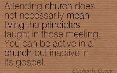 Best Church Quote By Stephen R. Covey~Attending church does not necessarily mean living the principles taught in those meeting. You can be active in a church but inactive in its gospel.