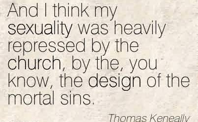 Best Church Quote by Thomas Keneally~And I think my sexuality was heavily repressed by the church, by the, you know, the design of the mortal sins.