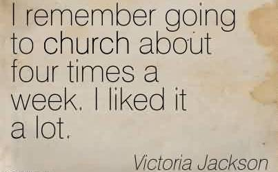 Best  Church Quote by Victoria Jackson~I remember going to church about four times a week. I liked it a lot.