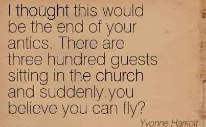 Best  Church Quote by Yvonne Harriott~I thought this would be the end of your antics. There are three hundred guests sitting in the church and suddenly you believe you can fly