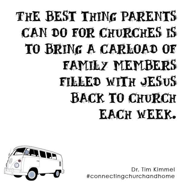 Best  Church Quote Dr. Tim Kimmel ~ The Best thing parents can do for churches is to bring a carload of family members filled with jesus back to church each week.