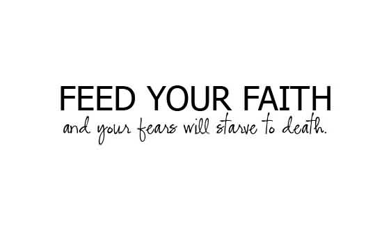 Best  Church Quote ~ Feed your faith and your fears will starve to death .
