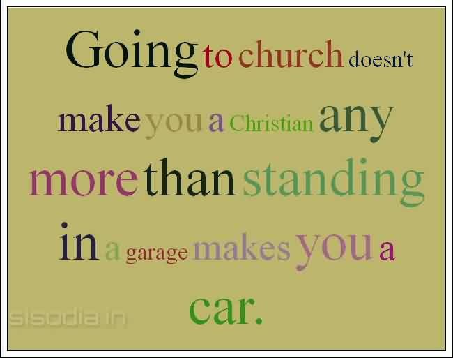 Best  Church Quote ~ Going to church doesn't make you a christian any more than standing in a garage makes you a car.