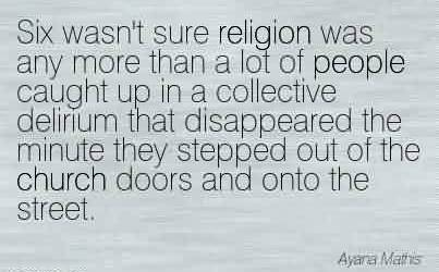 Best Church Quote ~Six wasn't sure religion was any more than a lot of people caught up in a collective delirium that disappeared the minute they stepped out of the church doors and onto the street.