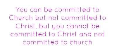 Best  Church Quote ~ You can be committed to Church but not committed to Christ ….